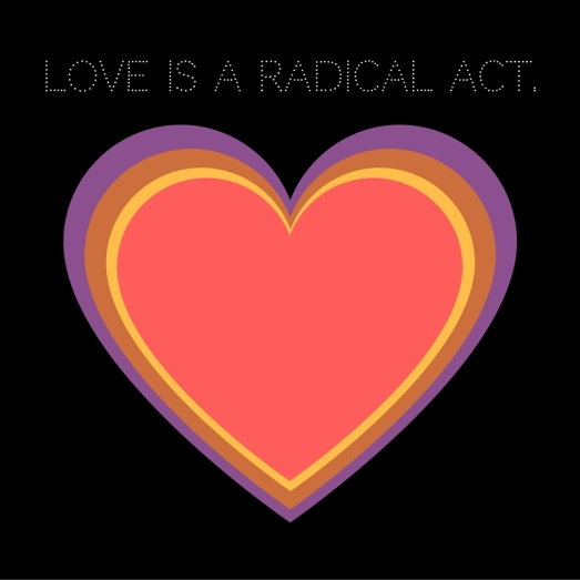 LOVE is a radical act.